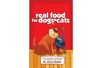 Real Food for Dogs and Cats - A Practical Guide ti Feeding Your Pet aBalanced, Natural Diet