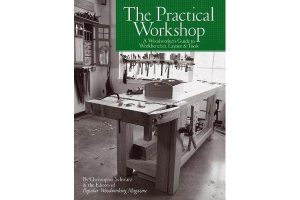 The Practical Workshop - A Woodworker's Guide to Workbenches, Layout & Tools