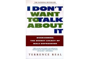 I Don't Want to Talk about it - Overcoming the Secret Legacy of Male Depression