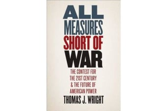 All Measures Short of War - The Contest for the Twenty-First Century and the Future of American Power