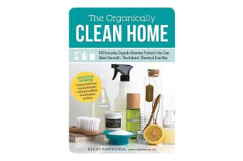 The Organically Clean Home - 150 Everyday Organic Cleaning Products You Can Make Yourself--The Natural, Chemical-Free Way