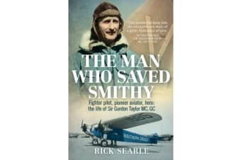 The Man Who Saved Smithy - Fighter Pilot, Pioneer Aviator, Hero: the Life of Sir Gordon Taylor Gc, Mc