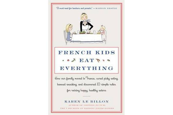 French Kids Eat Everything - How Our Family Moved to France, Cured Picky Eating, Banned Snacking, and Discovered 10 Simple Rules for Raising Happy, Healthy Eaters