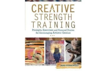 Creative Strength Training - Prompts, Exercises and Personal Stories for Encouraging Artistic Genius