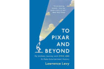 To Pixar and Beyond - My Unlikely Journey with Steve Jobs to Make Entertainment History