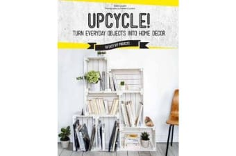 Upcycle! - DIY Furniture and Decor from Unexpected Objects