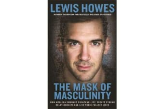 The Mask of Masculinity - How Men Can Embrace Vulnerability, Create Strong Relationships and Live Their Fullest Lives