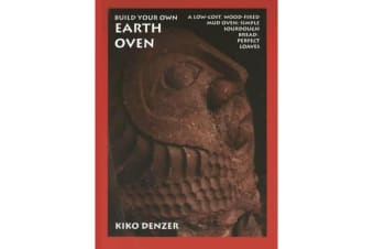 Build Your Own Earth Oven - A Low-Cost Wood-Fired Mud Oven; Simple Sourdough Bread; Perfect Loaves