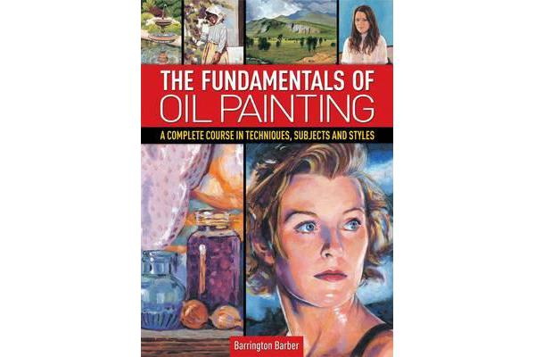 The Fundamentals of Oil Painting - A Complete Course in Techniques, Subjects and Styles