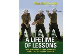 A Lifetime of Lessons - Over 50 Years of Expert Instruction to Help You Play Your Best Golf Now