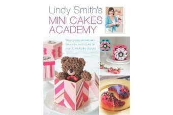Lindy Smith's Mini Cakes Academy - Step-By-Step Expert Cake Decorating Techniques for Over 30 Mini Cake Designs