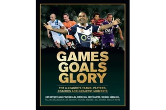 Games Goals Glory - The A-League's Teams, Players, Coaches and Greatest Moments