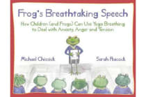 Frog's Breathtaking Speech - How children (and frogs) can use yoga breathing to deal with anxiety, anger and tension