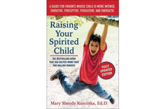 Raising Your Spirited Child - A Guide for Parents Whose Child Is More Intense, Sensitive, Perceptive, Persistent, and Energetic