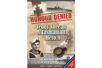 Honour Denied - Teddy Sheean, a Tasmanian Hero... - and other brave warriors of the Royal Australian Navy
