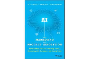 AI for Marketing and Product Innovation - Powerful New Tools for Predicting Trends, Connecting with Customers, and Closing Sales