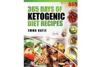 365 Days of Ketogenic Diet Recipes - (Ketogenic, Ketogenic Diet, Ketogenic Cookbook, Keto, for Beginners, Kitchen, Cooking, Diet Plan, Cleanse, Healthy, Low Carb, Paleo, Meals, Whole Food, Weight Loss)