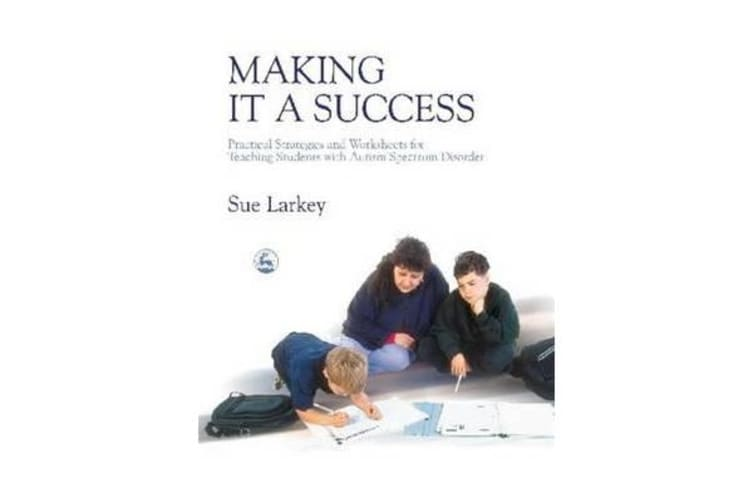 Making it a Success - Practical Strategies and Worksheets for Teaching Students with Autism Spectrum Disorder
