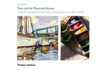 Paint with the Watercolor Masters - A Step-By-Step Guide to Materials and Techniques for Today's Artists