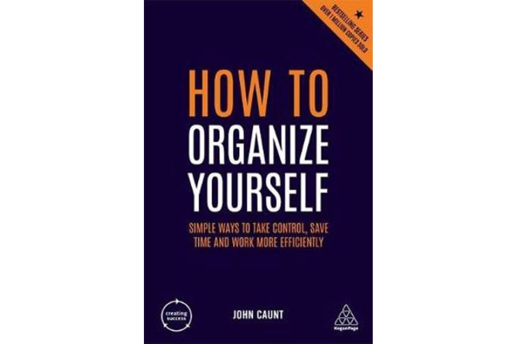 How to Organize Yourself - Simple Ways to Take Control, Save Time and Work More Efficiently