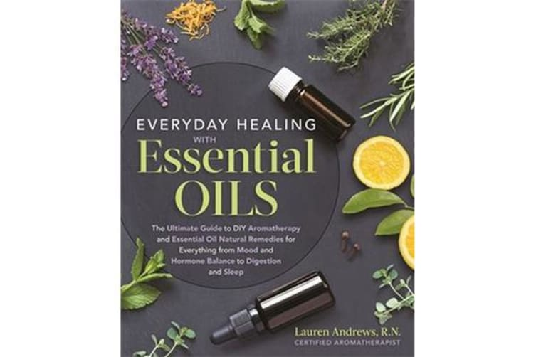 Everyday Healing with Essential Oils - The Ultimate Guide to DIY Aromatherapy and Essential Oil Natural Remedies for Everything from Mood and Hormone Balance to Digestion and Sleep