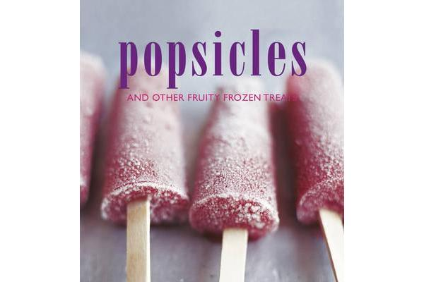 Popsicles - And Other Fruity Frozen Treats