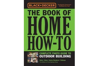 Black & Decker The Book of Home How-To Complete Photo Guide to Outdoor Building - Decks * Sheds * Garden Structures * Pathways