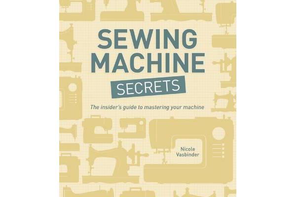 Sewing Machine Secrets - The Insider's Guide to Mastering Your Machine