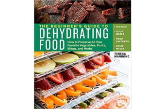 Beginner's Guide to Dehydrating Food - How to Preserve all Your Favorite Vegetables, Fruits, Meats and Herbs