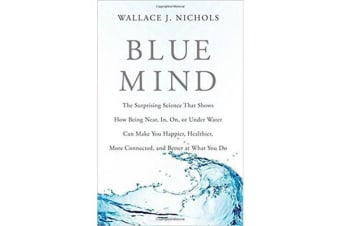Blue Mind - The Surprising Science That Shows How Being Near, In, On, or Under Water Can Make You Happier, Healthier, More Connected, and Better at What You Do