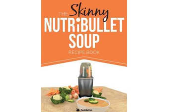 The Skinny Nutribullet Soup Recipe Book - Delicious, Quick & Easy, Single Serving Soups & Pasta Sauces for Your Nutribullet. All Under 100, 200, 300 &