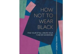 How Not to Wear Black - Find your Style, Create your Forever Wardrobe