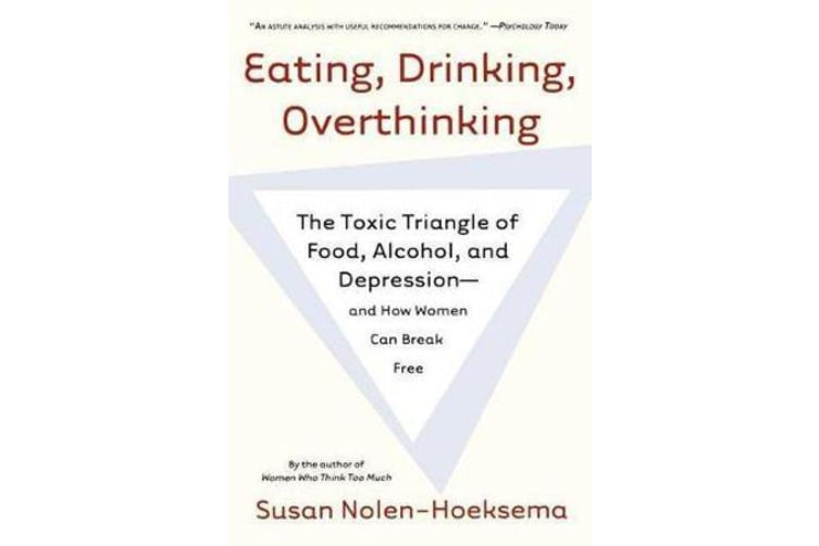 Eating, Drinking, Overthinking - The Toxic Triangle of Food, Alcohol, and Depression--And How Women Can Break Free