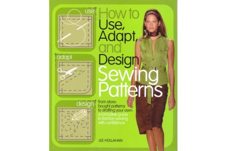 How to Use, Adapt and Design Sewing Patterns - From Store Bought Patterns to Drafting Your Own