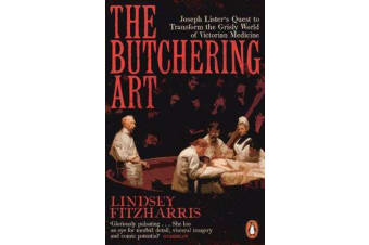 The Butchering Art - Joseph Lister's Quest to Transform the Grisly World of Victorian Medicine