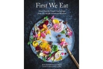 First We Eat - Good Food for Simple Gatherings from My Pacific Northwest Kitchen