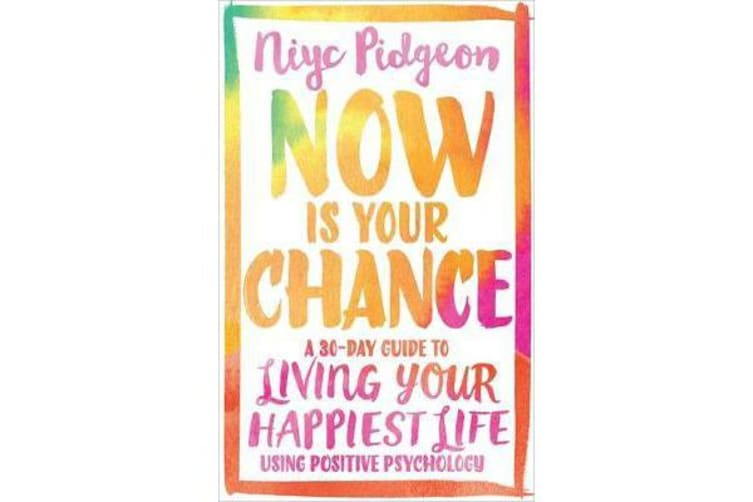 Now Is Your Chance - A 30-Day Guide to Living Your Happiest Life Using Positive Psychology