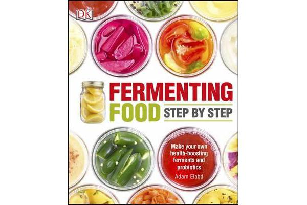 Fermenting Foods Step-by-Step - Make Your Own Health-Boosting Ferments and Probiotics