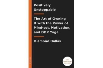 Positively Unstoppable - The Art of Owning It with the Power of Mind-set, Motivation, and DDP Yoga