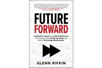 Future Forward - Leadership Lessons from Patrick McGovern, the Visionary Who Circled the Globe and Built a Technology Media Empire