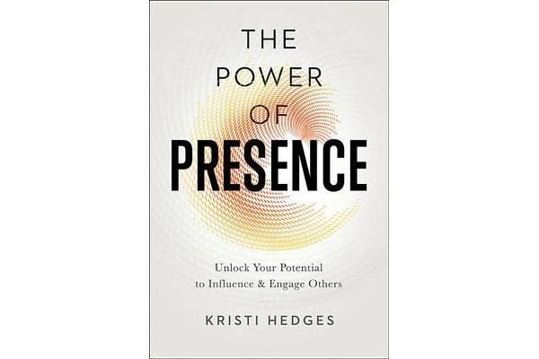 The Power of Presence - Unlock Your Potential to Influence and Engage Others