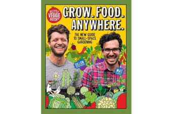 Grow. Food. Anywhere. - The New Guide to Small-Space Gardening