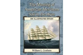 The Masting of American Merchant Sail in the 1850s - An Illustrated Study