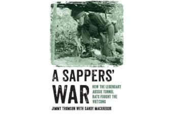 A Sappers' War - How the Legendary Aussie Tunnel Rats Fought the Vietcong