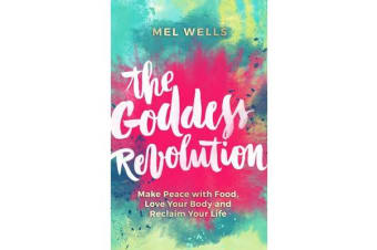 The Goddess Revolution - Make Peace with Food, Love Your Body and Reclaim Your Life