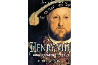 A Brief History of Henry VIII - King, Reformer and Tyrant