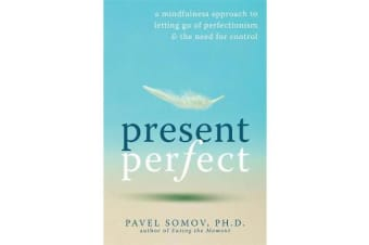 Present Perfect - A Mindfulness Approach to Letting Go of Perfectionism and the Need for Control