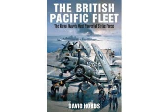 The British Pacific Fleet - The Royal Navy's Most Powerful Strike Force