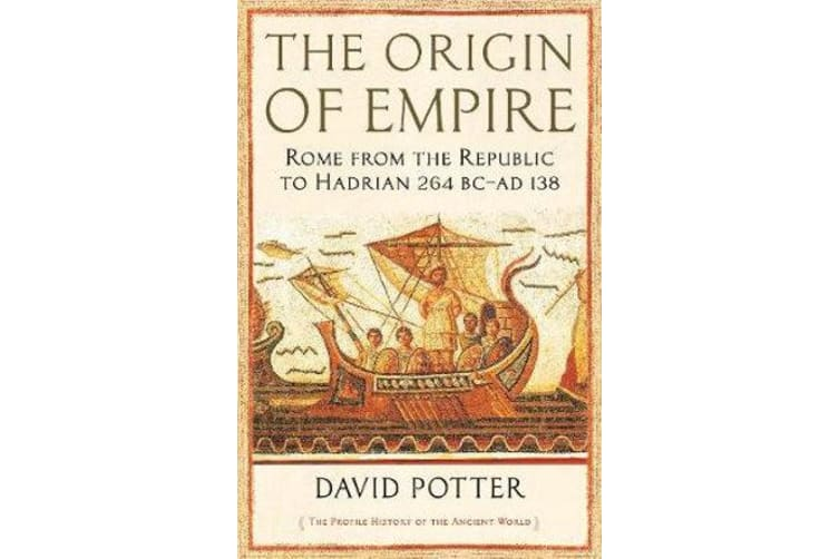 The Origin of Empire - Rome from the Republic to Hadrian (264 BC - AD 138)