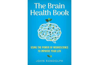 The Brain Health Book - Using the Power of Neuroscience to Improve Your Life